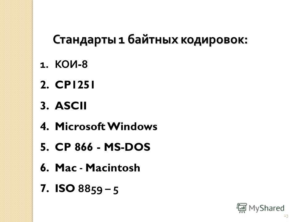 13 1.КОИ -8 2.CP1251 3.ASCII 4.Microsoft Windows 5.CP 866 - MS-DOS 6.Mac - Macintosh 7.ISO 8859 – 5 Стандарты 1 байтных кодировок :
