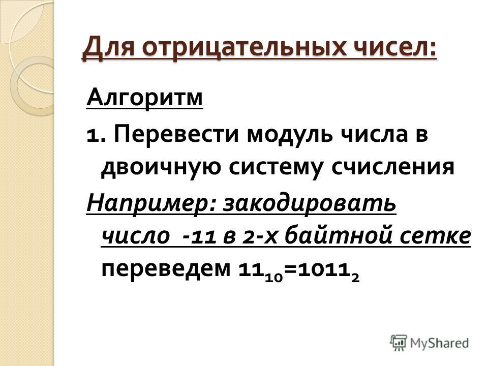 Для отрицательных чисел : Алгоритм 1. Перевести модуль числа в двоичную систему счисления Например : закодировать число -11 в 2- х байтной сетке переведем 11 10 =1011 2