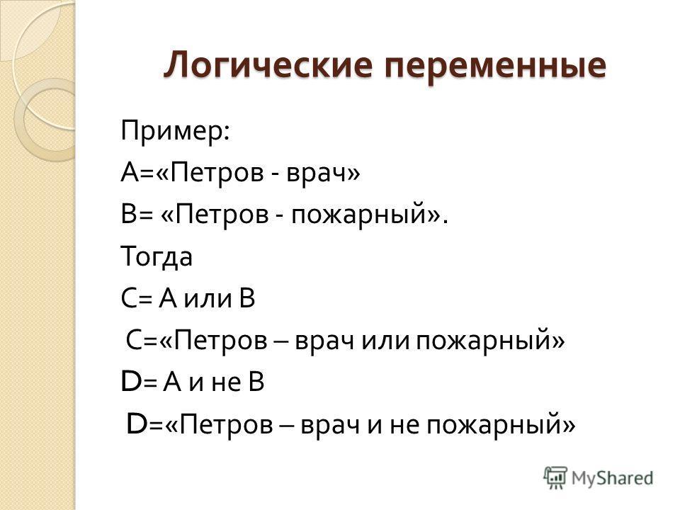 Логические переменные Пример : А =« Петров - врач » В = « Петров - пожарный ». Тогда С = А или В С =« Петров – врач или пожарный » D= А и не В D=« Петров – врач и не пожарный »