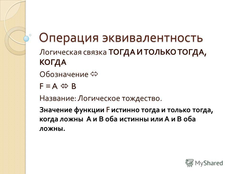 Операция эквивалентность Логическая связка ТОГДА И ТОЛЬКО ТОГДА, КОГДА Обозначение F = A B Название : Логическое тождество. Значение функции F истинно тогда и только тогда, когда ложны А и В оба истинны или А и В оба ложны.