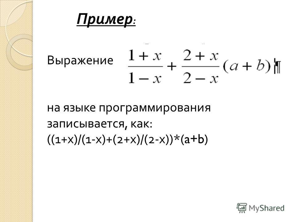 Пример : Выражение на языке программирования записывается, как : ((1+ х )/(1- х )+(2+ х )/(2- х ))*(a+b)