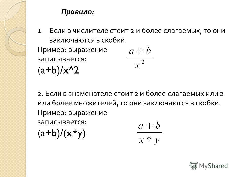 Правило : 1.Если в числителе стоит 2 и более слагаемых, то они заключаются в скобки. Пример : выражение записывается : (a+b)/x^2 2. Если в знаменателе стоит 2 и более слагаемых или 2 или более множителей, то они заключаются в скобки. Пример : выражен