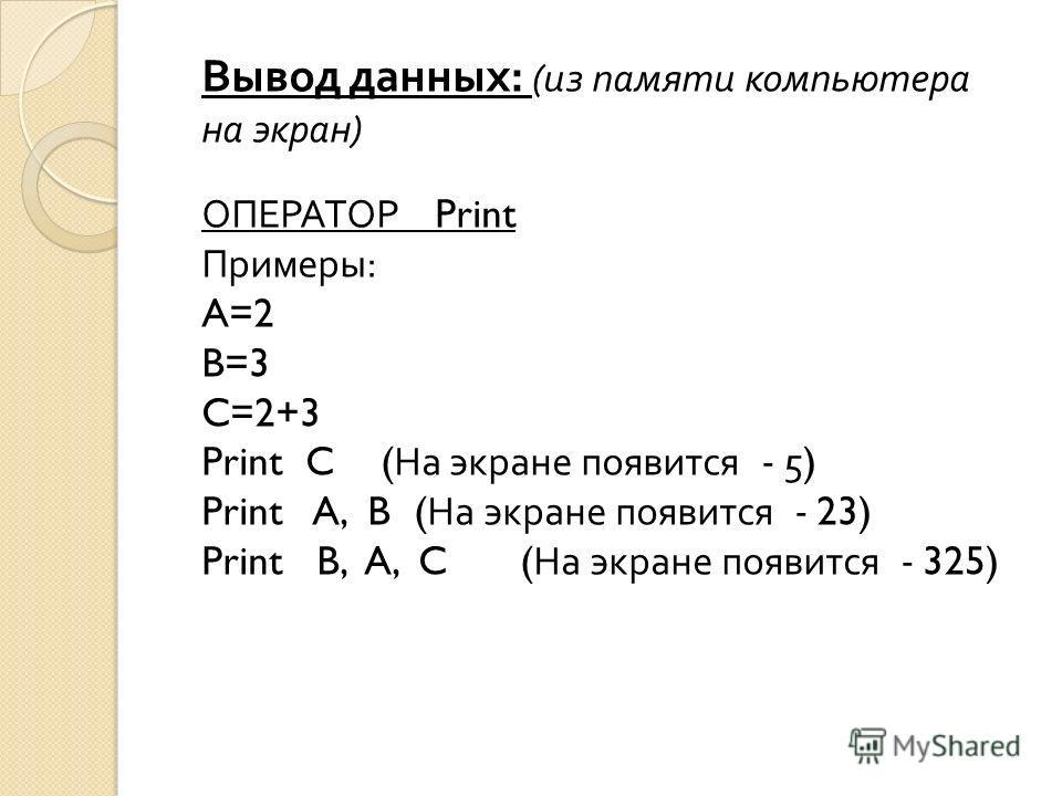 Вывод данных : ( из памяти компьютера на экран ) ОПЕРАТОР Print Примеры : A=2 B=3 C=2+3 Print C ( На экране появится - 5) Print A, B( На экране появится - 23) Print B, A, C( На экране появится - 325)