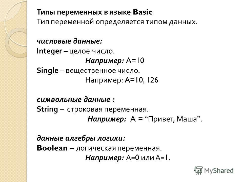 Типы переменных в языке Basic Тип переменной определяется типом данных. числовые данные : Integer – целое число. Например : A=10 Single – вещественное число. Например : A=10, 126 c имвольные данные : String – строковая переменная. Например : A = Прив