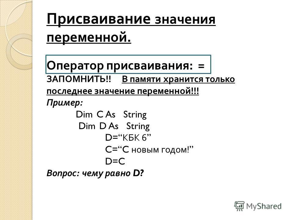 Присваивание значения переменной. Оператор присваивания : = ЗАПОМНИТЬ !! В памяти хранится только последнее значение переменной !!! Пример : Dim C As String Dim D As String D= КБК 6 C=C новым годом ! D=C Вопрос : чему равно D?