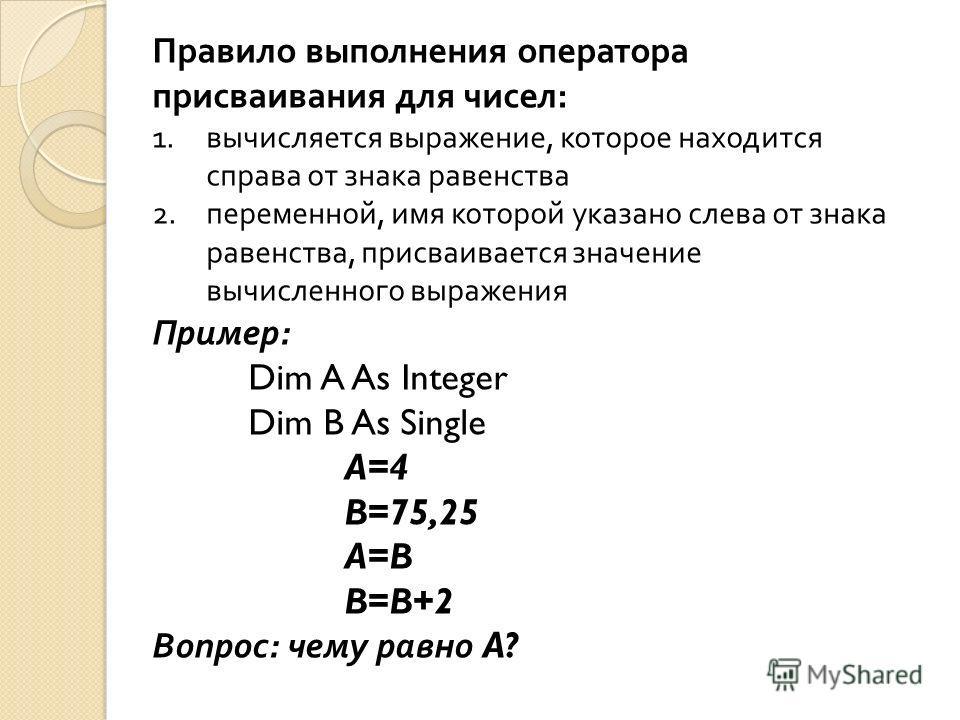 Правило выполнения оператора присваивания для чисел : 1.вычисляется выражение, которое находится справа от знака равенства 2.переменной, имя которой указано слева от знака равенства, присваивается значение вычисленного выражения Пример : Dim A As Int
