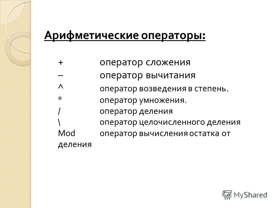Арифметические операторы : + оператор сложения – оператор вычитания ^ оператор возведения в степень. * оператор умножения. / оператор деления \ оператор целочисленного деления Mod оператор вычисления остатка от деления