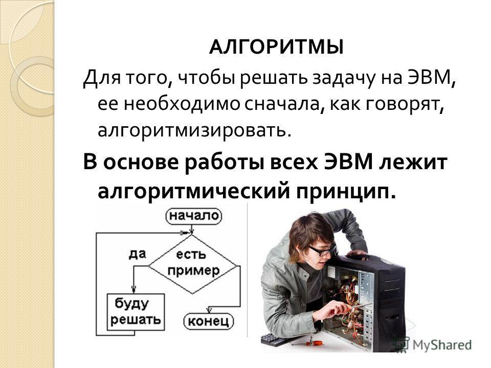 АЛГОРИТМЫ Для того, чтобы решать задачу на ЭВМ, ее необходимо сначала, как говорят, алгоритмизировать. В основе работы всех ЭВМ лежит алгоритмический принцип.