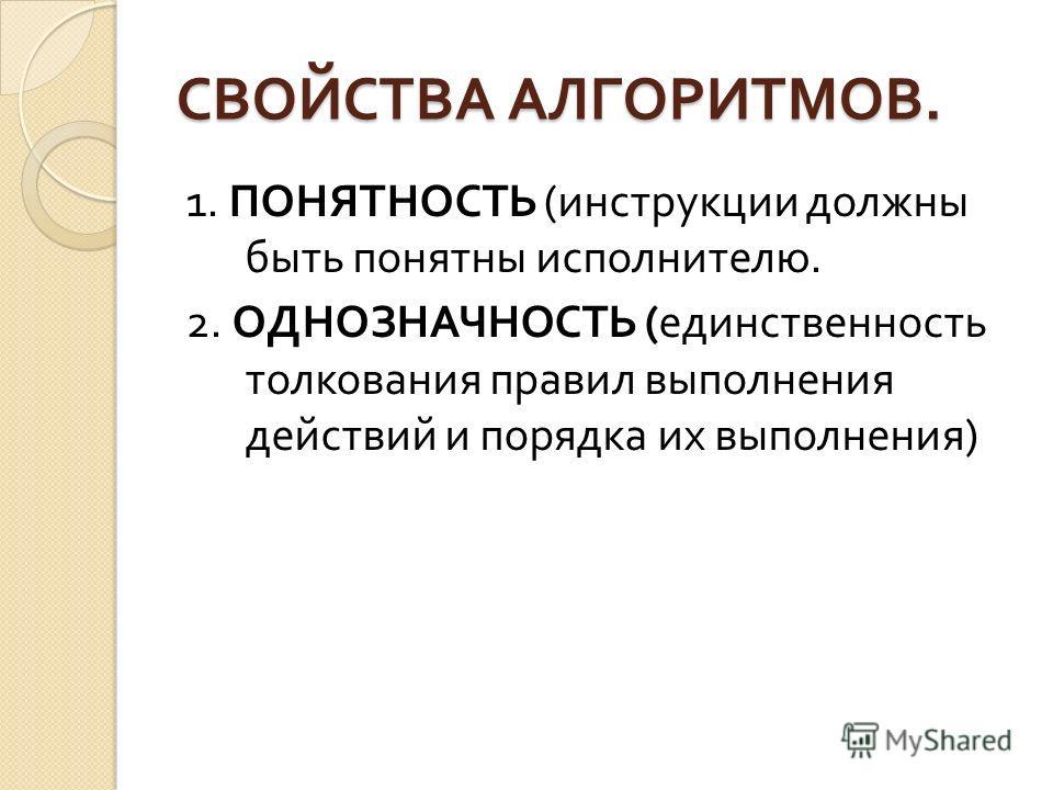 СВОЙСТВА АЛГОРИТМОВ. 1. ПОНЯТНОСТЬ ( инструкции должны быть понятны исполнителю. 2. ОДНОЗНАЧНОСТЬ ( единственность толкования правил выполнения действий и порядка их выполнения )