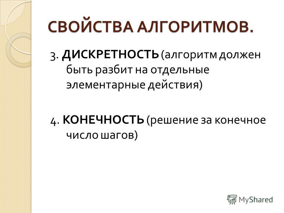 СВОЙСТВА АЛГОРИТМОВ. 3. ДИСКРЕТНОСТЬ ( алгоритм должен быть разбит на отдельные элементарные действия ) 4. КОНЕЧНОСТЬ ( решение за конечное число шагов )