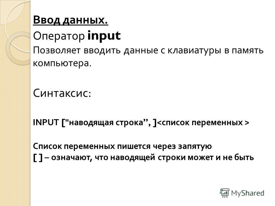Ввод данных. Оператор input Позволяет вводить данные с клавиатуры в память компьютера. Синтаксис : INPUT [ наводящая строка, ] Список переменных пишется через запятую [ ] – означают, что наводящей строки может и не быть
