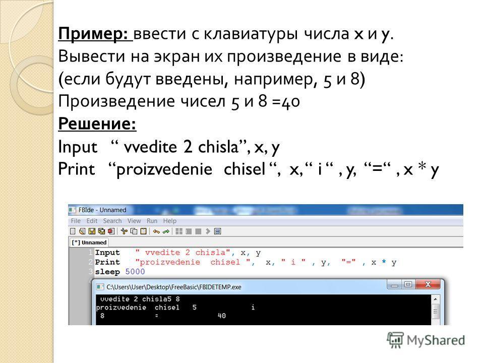 Пример : ввести с клавиатуры числа x и y. Вывести на экран их произведение в виде : ( если будут введены, например, 5 и 8) Произведение чисел 5 и 8 =40 Решение : Input vvedite 2 chisla, x, y Print proizvedenie chisel, x, i, y, =, x * y
