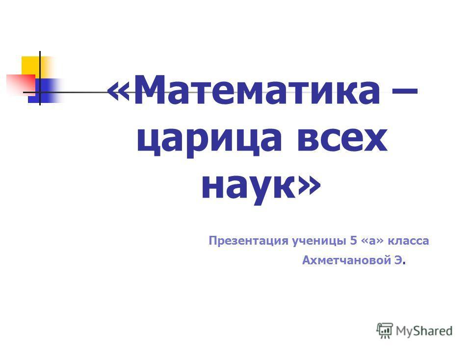 «Математика – царица всех наук» Презентация ученицы 5 «а» класса Ахметчановой Э.