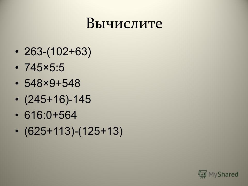 Вычислите 263-(102+63) 745×5:5 548×9+548 (245+16)-145 616:0+564 (625+113)-(125+13)