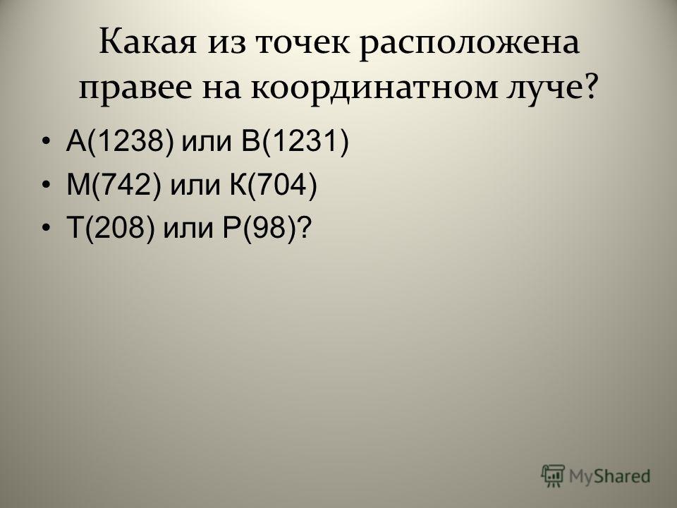 Какая из точек расположена правее на координатном луче? А (1238) или В (1231) М (742) или К (704) Т (208) или Р (98)?