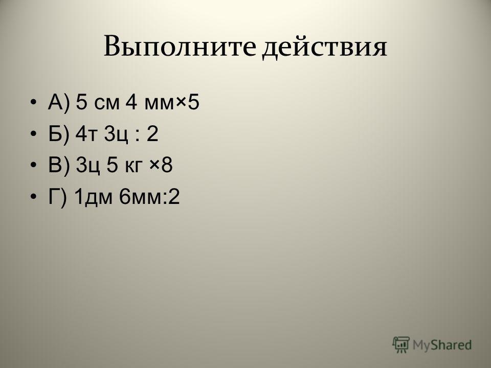 Выполните действия А ) 5 см 4 мм ×5 Б ) 4 т 3 ц : 2 В ) 3 ц 5 кг ×8 Г ) 1 дм 6 мм :2