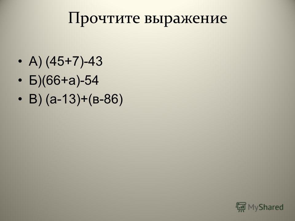 Прочтите выражение А ) (45+7)-43 Б )(66+ а )-54 В ) ( а -13)+( в -86)