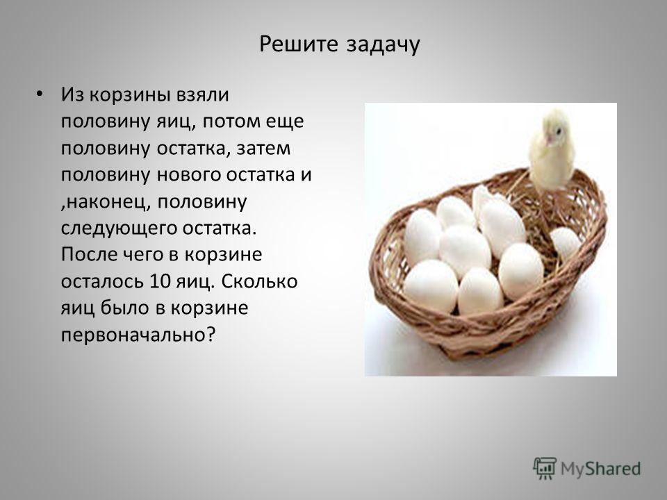 Решите задачу Из корзины взяли половину яиц, потом еще половину остатка, затем половину нового остатка и,наконец, половину следующего остатка. После чего в корзине осталось 10 яиц. Сколько яиц было в корзине первоначально?