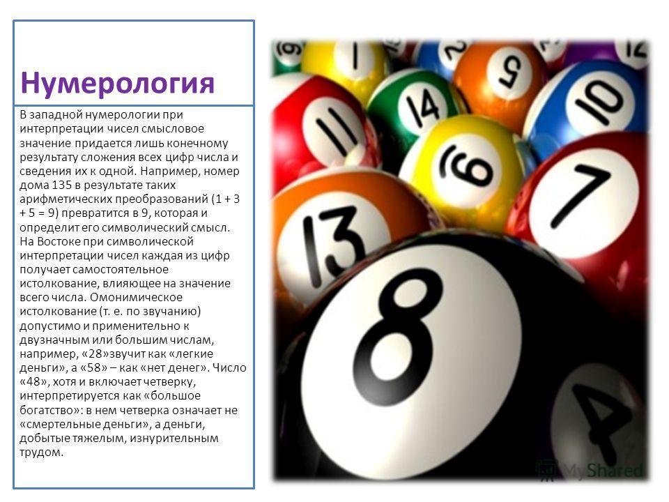Нумерология В западной нумерологии при интерпретации чисел смысловое значение придается лишь конечному результату сложения всех цифр числа и сведения их к одной. Например, номер дома 135 в результате таких арифметических преобразований (1 + 3 + 5 = 9