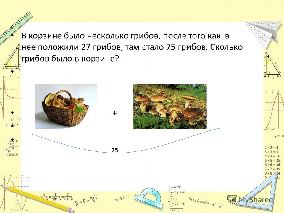 В корзине было несколько грибов, после того как в нее положили 27 грибов, там стало 75 грибов. Сколько грибов было в корзине? + 75