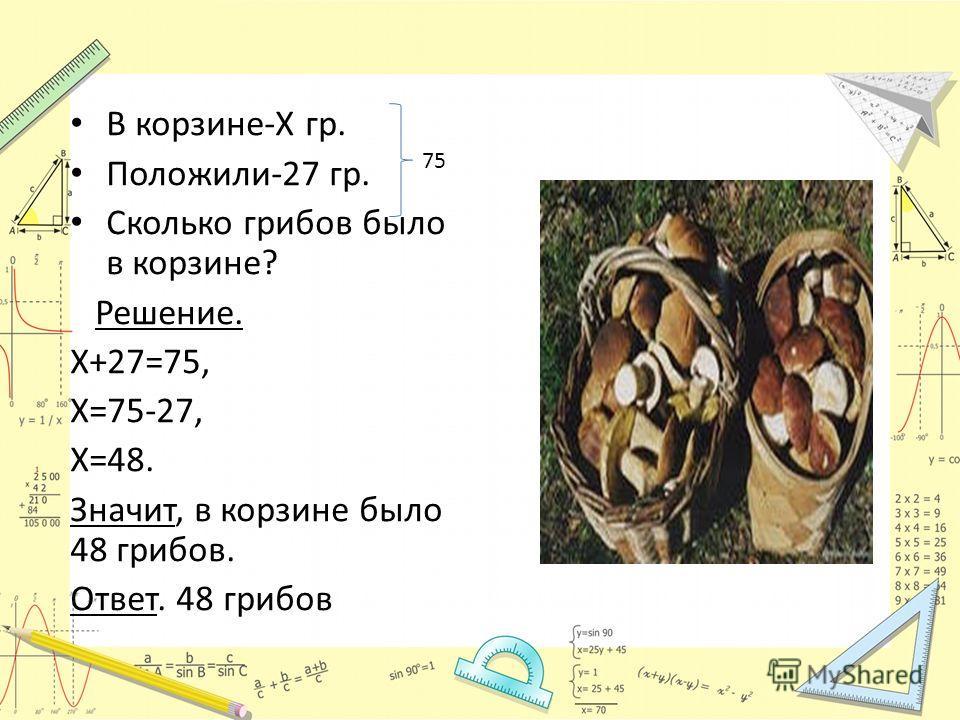 В корзине-Х гр. Положили-27 гр. Сколько грибов было в корзине? Решение. Х+27=75, Х=75-27, Х=48. Значит, в корзине было 48 грибов. Ответ. 48 грибов 75