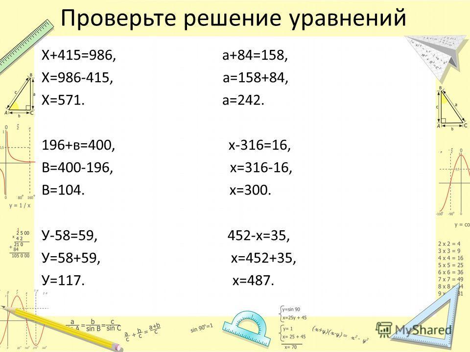Проверьте решение уравнений Х+415=986, а+84=158, Х=986-415, а=158+84, Х=571. а=242. 196+в=400, х-316=16, В=400-196, х=316-16, В=104. х=300. У-58=59, 452-х=35, У=58+59, х=452+35, У=117. х=487.