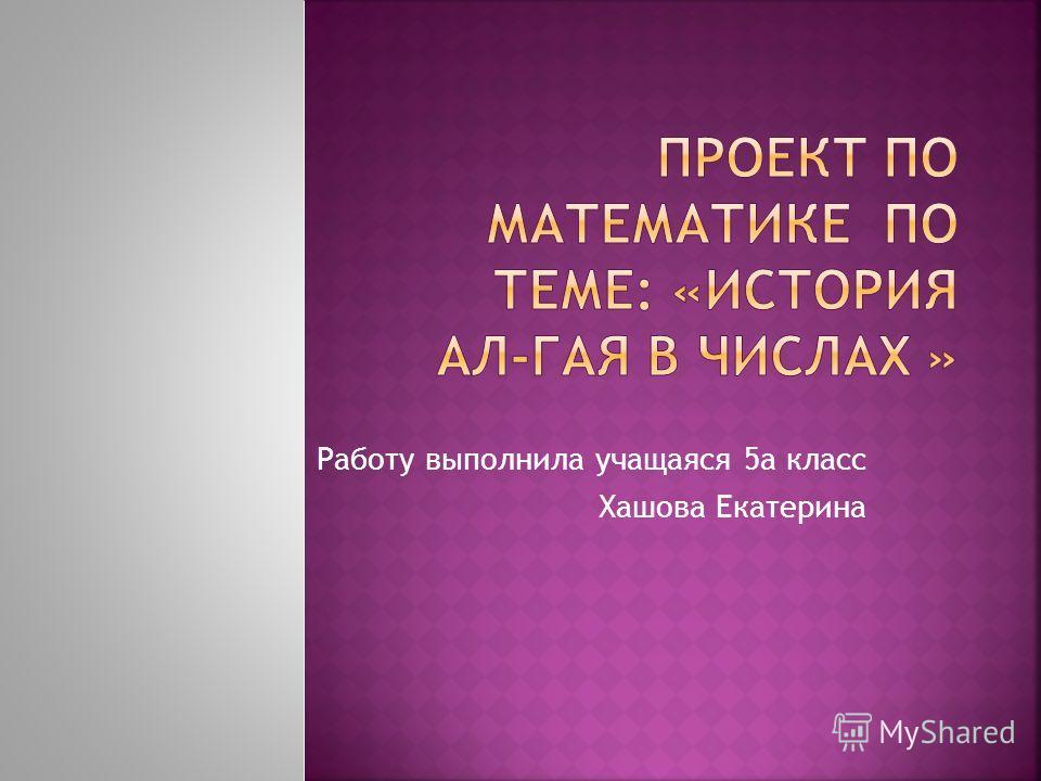 Работу выполнила учащаяся 5а класс Хашова Екатерина