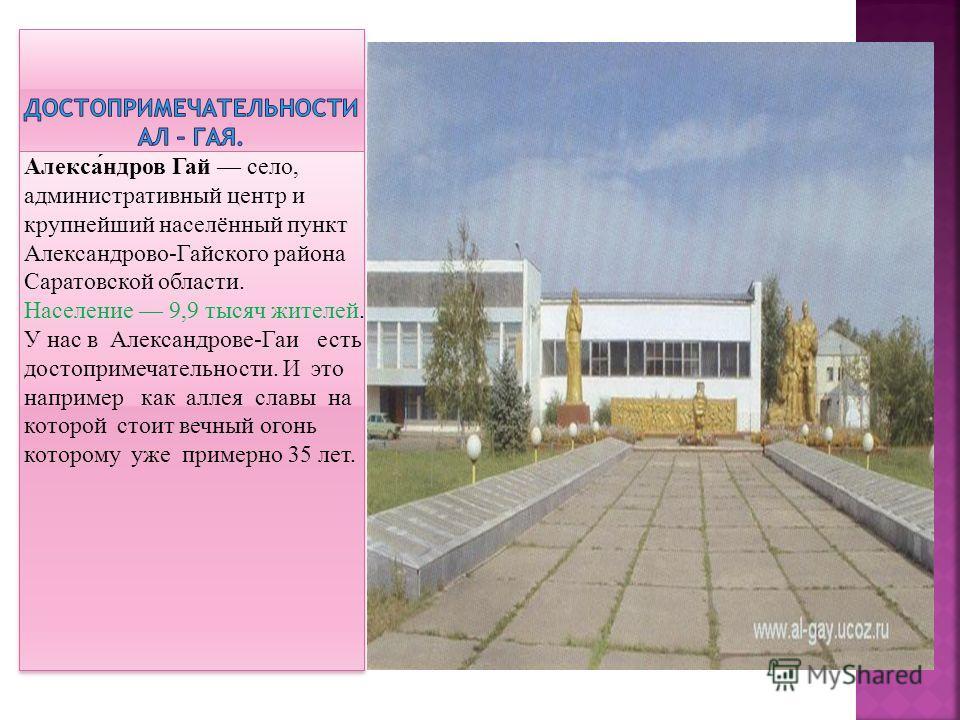Алекса́ндров Гай село, административный центр и крупнейший населённый пункт Александрово-Гайского района Саратовской области. Население 9,9 тысяч жителей. У нас в Александрове-Гаи есть достопримечательности. И это например как аллея славы на которой