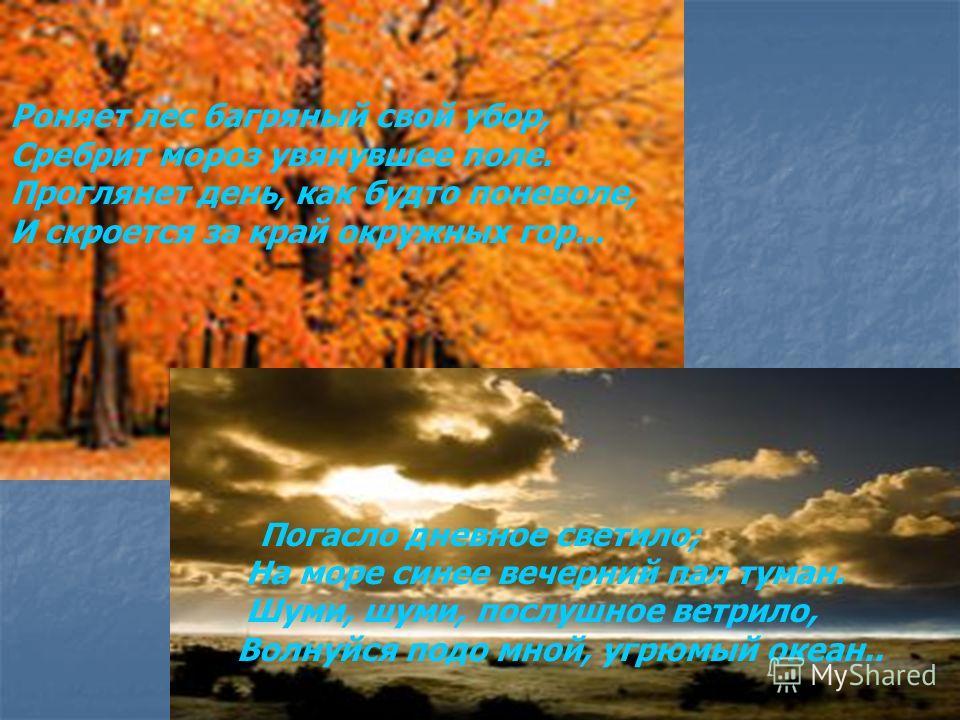 Роняет лес багряный свой убор, Сребрит мороз увянувшее поле. Проглянет день, как будто поневоле, И скроется за край окружных гор... Погасло дневное светило; На море синее вечерний пал туман. Шуми, шуми, послушное ветрило, Волнуйся подо мной, угрюмый