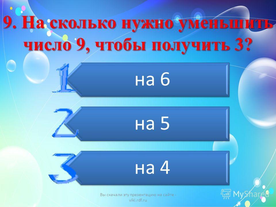 9. На сколько нужно уменьшить число 9, чтобы получить 3? на 6 на 5 на 4 Вы скачали эту презентацию на сайте - viki.rdf.ru