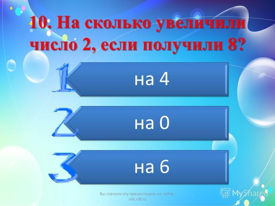 10. На сколько увеличили число 2, если получили 8? на 4 на 0 на 6 Вы скачали эту презентацию на сайте - viki.rdf.ru
