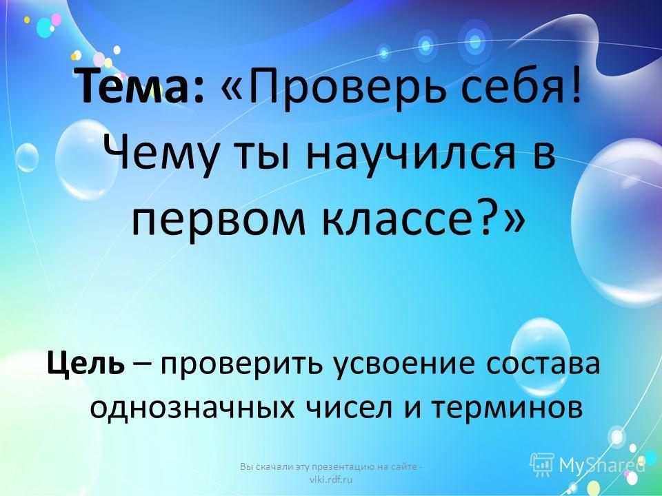 Тема: «Проверь себя! Чему ты научился в первом классе?» Цель – проверить усвоение состава однозначных чисел и терминов Вы скачали эту презентацию на сайте - viki.rdf.ru