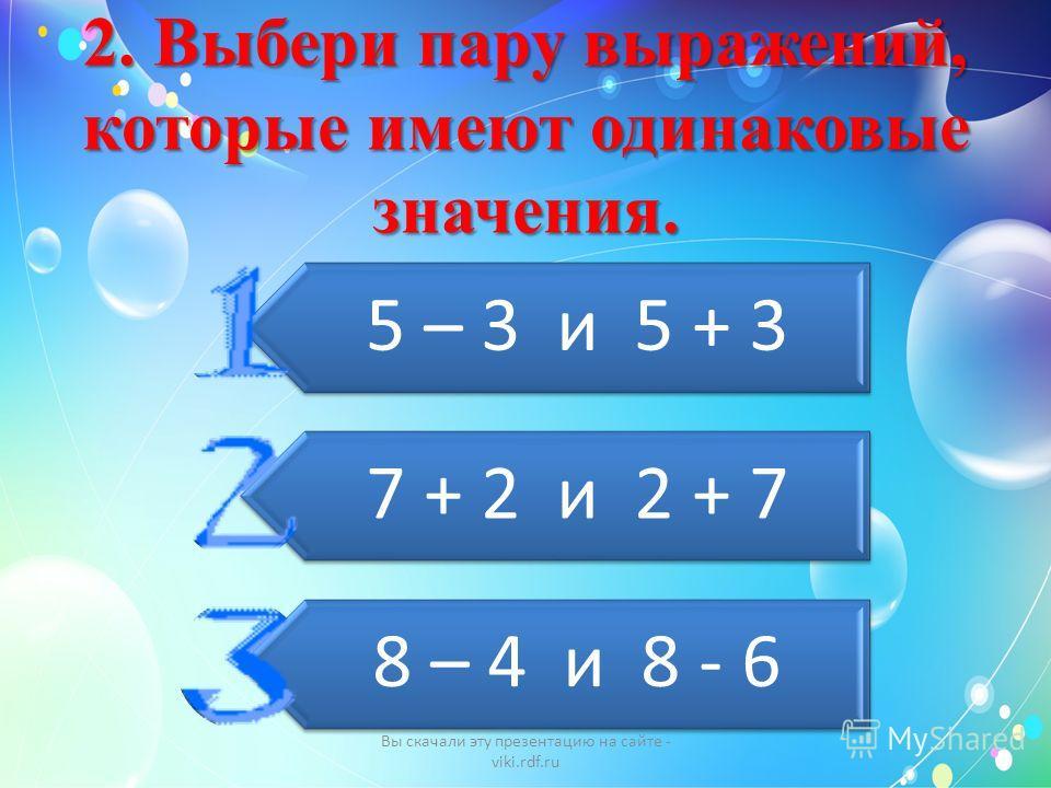 2. Выбери пару выражений, которые имеют одинаковые значения. 5 – 3 и 5 + 3 7 + 2 и 2 + 7 8 – 4 и 8 - 6 Вы скачали эту презентацию на сайте - viki.rdf.ru