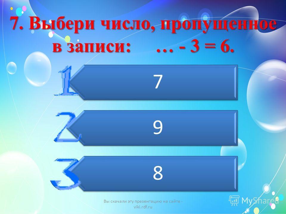 7. Выбери число, пропущенное в записи: … - 3 = 6. 7 9 8 Вы скачали эту презентацию на сайте - viki.rdf.ru