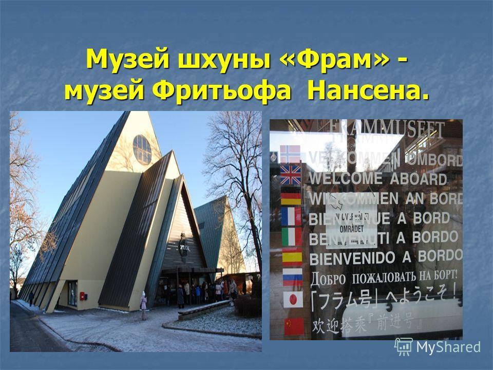 Музей шхуны «Фрам» - музей Фритьофа Нансена.