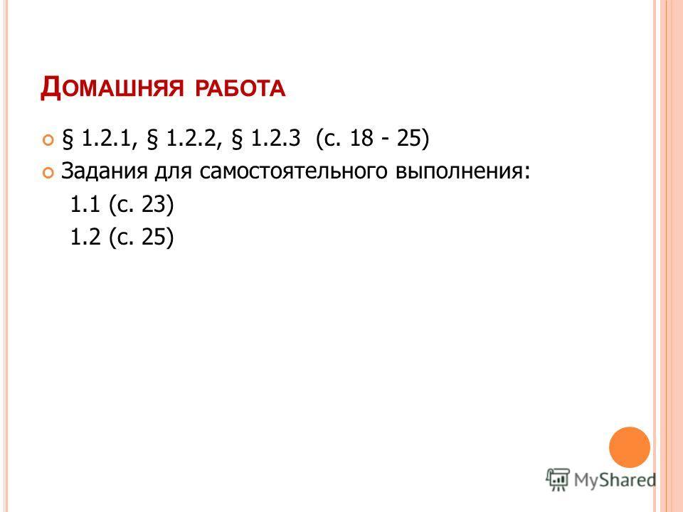 Д ОМАШНЯЯ РАБОТА § 1.2.1, § 1.2.2, § 1.2.3 (с. 18 - 25) Задания для самостоятельного выполнения: 1.1 (с. 23) 1.2 (с. 25)