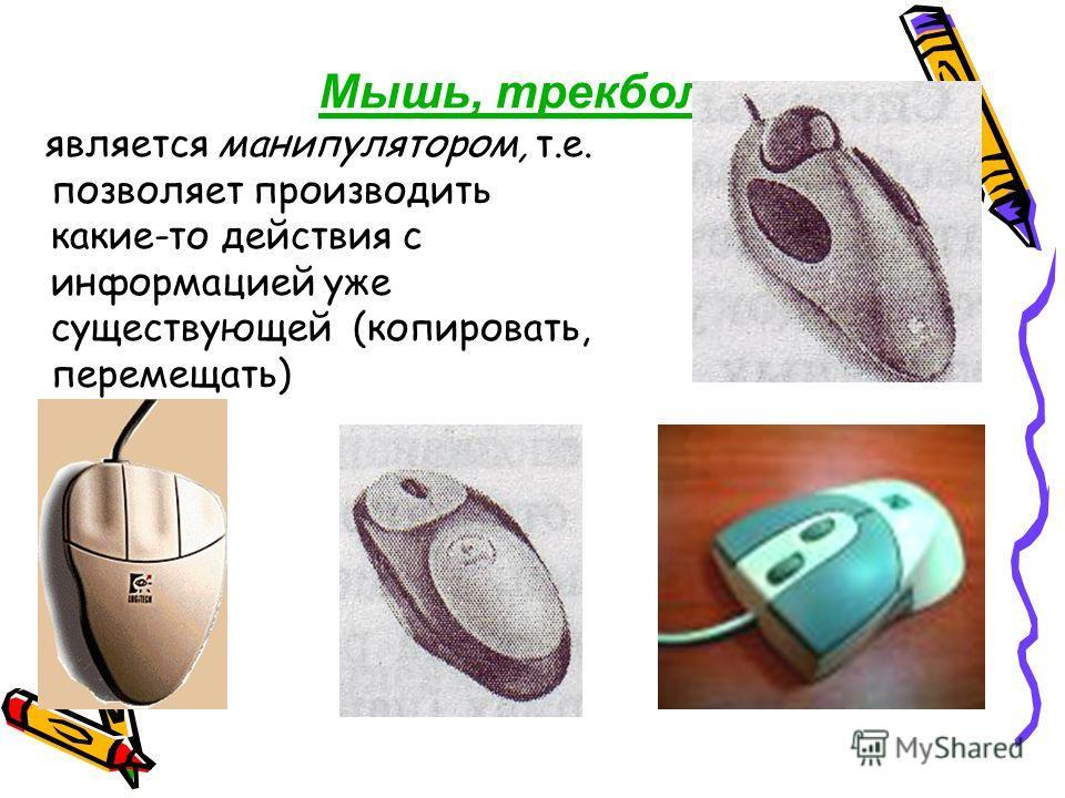 Мышь, трекбол - является манипулятором, т.е. позволяет производить какие-то действия с информацией уже существующей (копировать, перемещать)
