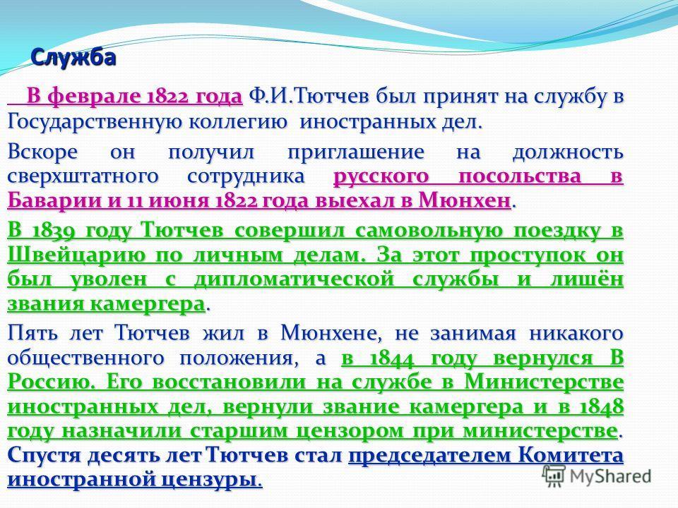 Служба В феврале 1822 года Ф.И.Тютчев был принят на службу в Государственную коллегию иностранных дел. Вскоре он получил приглашение на должность сверхштатного сотрудника русского посольства в Баварии и 11 июня 1822 года выехал в Мюнхен. В 1839 году