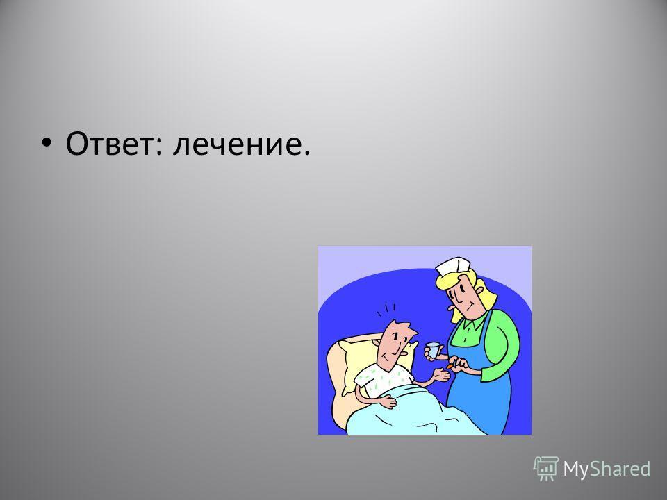 Ответ: лечение.