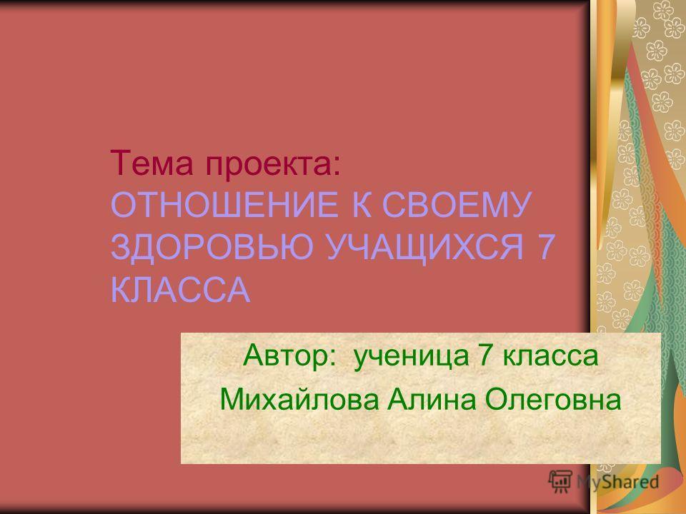 Тема проекта: ОТНОШЕНИЕ К СВОЕМУ ЗДОРОВЬЮ УЧАЩИХСЯ 7 КЛАССА Автор: ученица 7 класса Михайлова Алина Олеговна