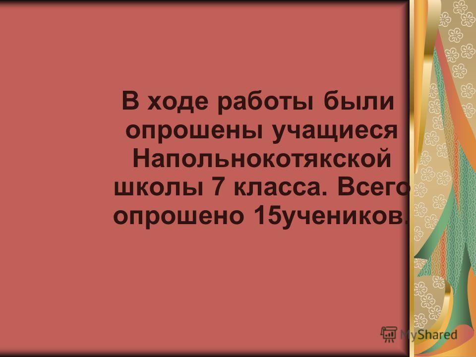 В ходе работы были опрошены учащиеся Напольнокотякской школы 7 класса. Всего опрошено 15учеников.