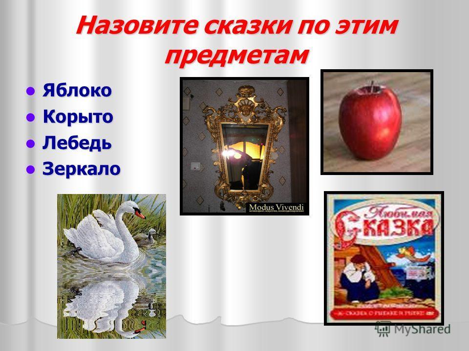 Назовите сказки по этим предметам Яблоко Яблоко Корыто Корыто Лебедь Лебедь Зеркало Зеркало