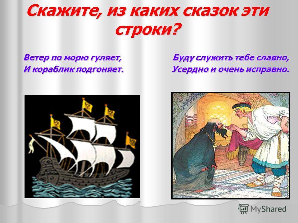 Скажите, из каких сказок эти строки? Ветер по морю гуляет, Буду служить тебе славно, Ветер по морю гуляет, Буду служить тебе славно, И кораблик подгоняет. Усердно и очень исправно. И кораблик подгоняет. Усердно и очень исправно.