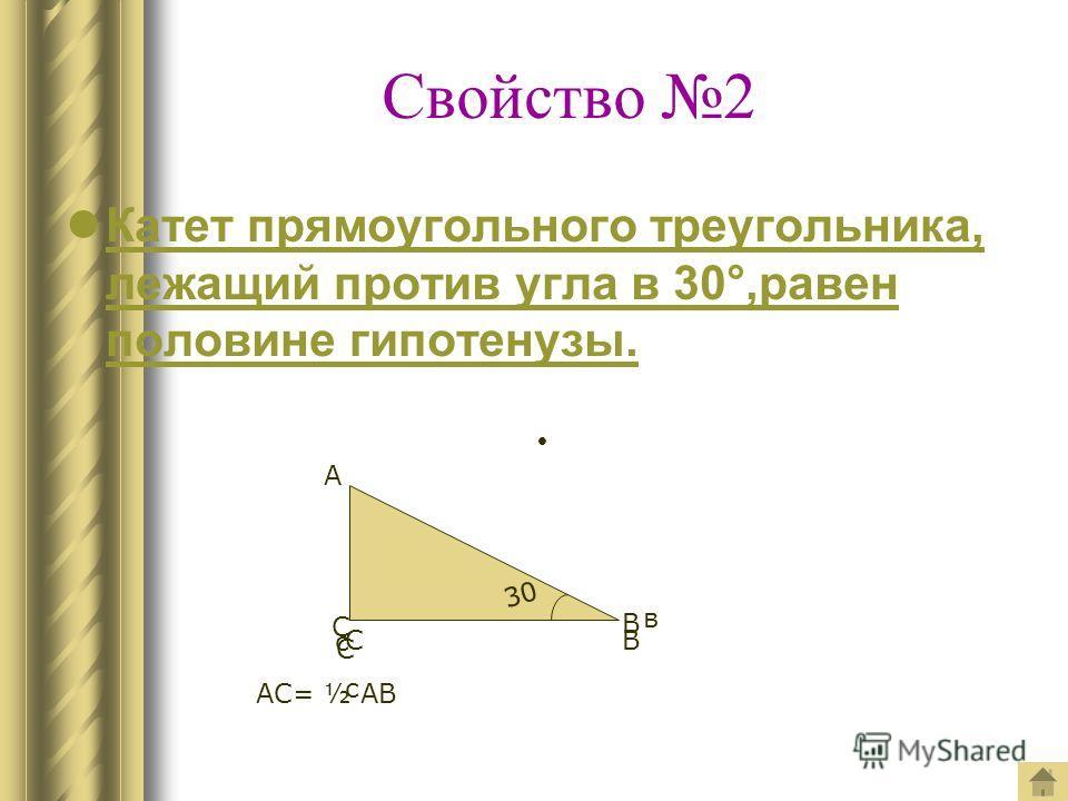 Свойство 2 Катет прямоугольного треугольника, лежащий против угла в 30°,равен половине гипотенузы. 30 А В В в С с СсСс С АС= ½ АВ