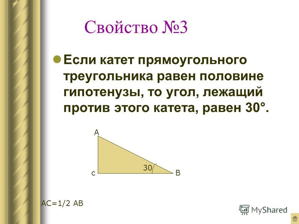 Свойство 3 Если катет прямоугольного треугольника равен половине гипотенузы, то угол, лежащий против этого катета, равен 30°. 30 с А В АС=1/2 АВ