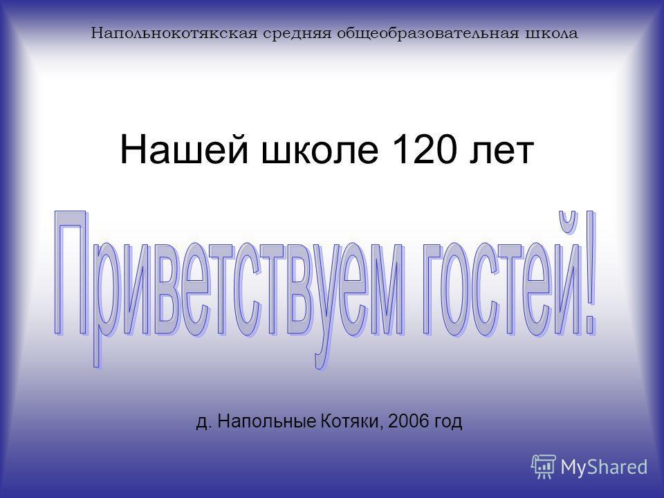 Нашей школе 120 лет д. Напольные Котяки, 2006 год Напольнокотякская средняя общеобразовательная школа