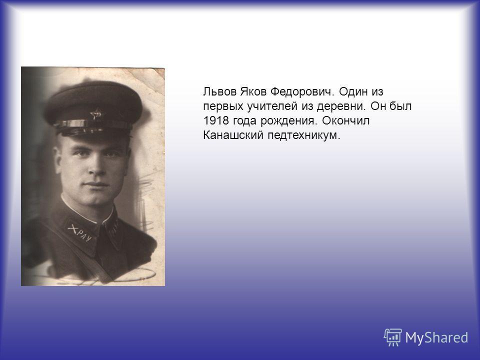 Львов Яков Федорович. Один из первых учителей из деревни. Он был 1918 года рождения. Окончил Канашский педтехникум.