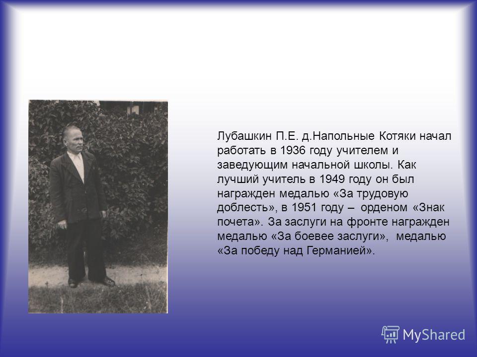Лубашкин П.Е. д.Напольные Котяки начал работать в 1936 году учителем и заведующим начальной школы. Как лучший учитель в 1949 году он был награжден медалью «За трудовую доблесть», в 1951 году – орденом «Знак почета». За заслуги на фронте награжден мед