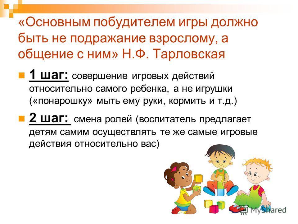 «Основным побудителем игры должно быть не подражание взрослому, а общение с ним» Н.Ф. Тарловская 1 шаг: совершение игровых действий относительно самого ребенка, а не игрушки («понарошку» мыть ему руки, кормить и т.д.) 2 шаг: смена ролей (воспитатель