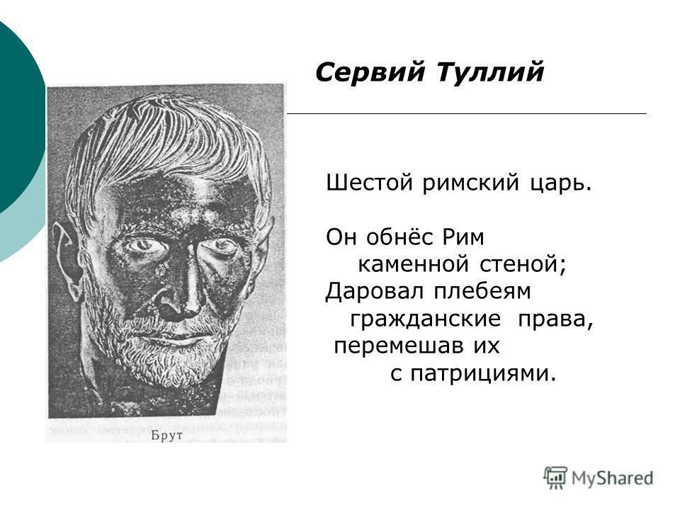 Сервий Туллий Шестой римский царь. Он обнёс Рим каменной стеной; Даровал плебеям гражданские права, перемешав их с патрициями.